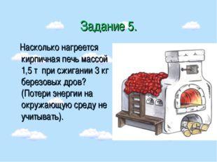 Задание 5. Насколько нагреется кирпичная печь массой 1,5 т при сжигании 3 кг
