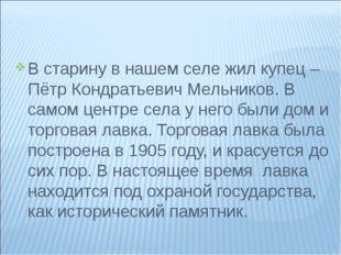 В старину в нашем селе жил купец – Пётр Кондратьевич Мельников. В самом центр