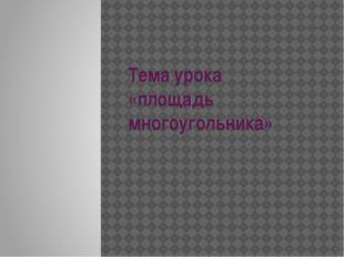 Тема урока «площадь многоугольника»