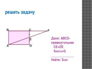 решить задачу Дано: ABCD-прямоугольник CE=DE SABCD=Q ______________ Найти: S