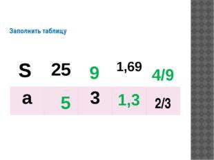 Заполнить таблицу 5 9 1,3 4/9 S 25 1,69 a 3 2/3