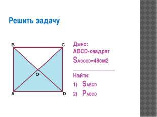 Решить задачу Дано: ABCD-квадрат SABOCD=48см2 _______________ Найти: SABCD P