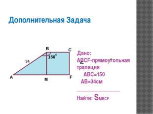 Дополнительная Задача Дано: ABCF-прямоугольная трапеция ABC=150 AB=34см ____