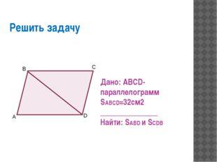 Решить задачу Дано: ABCD- параллелограмм SABCD=32см2 _______________ Найти: S