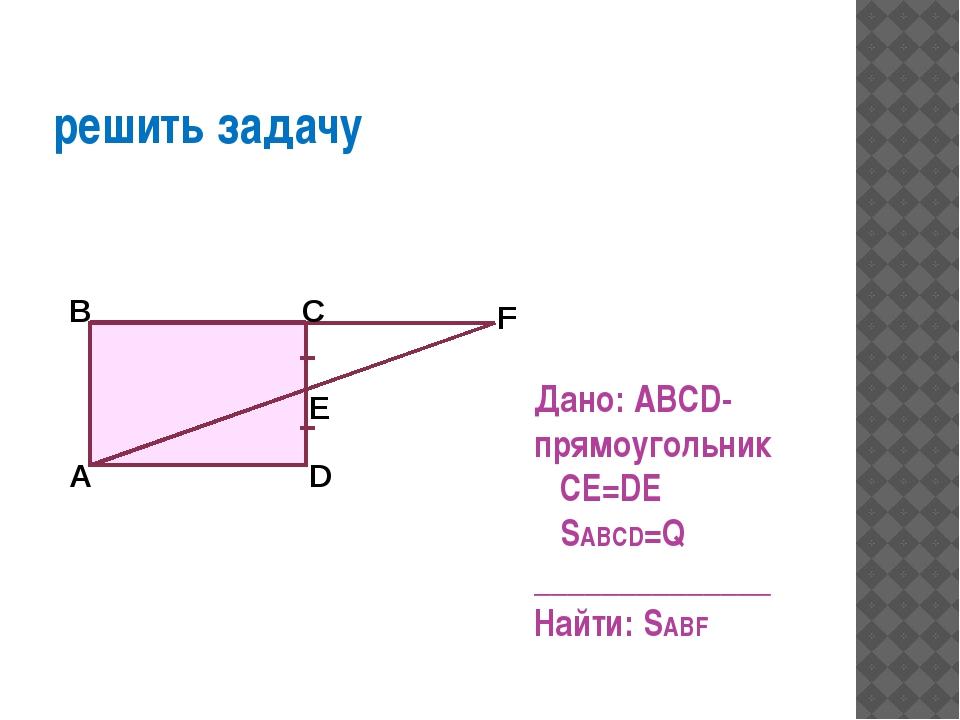 решить задачу Дано: ABCD-прямоугольник CE=DE SABCD=Q ______________ Найти: S...