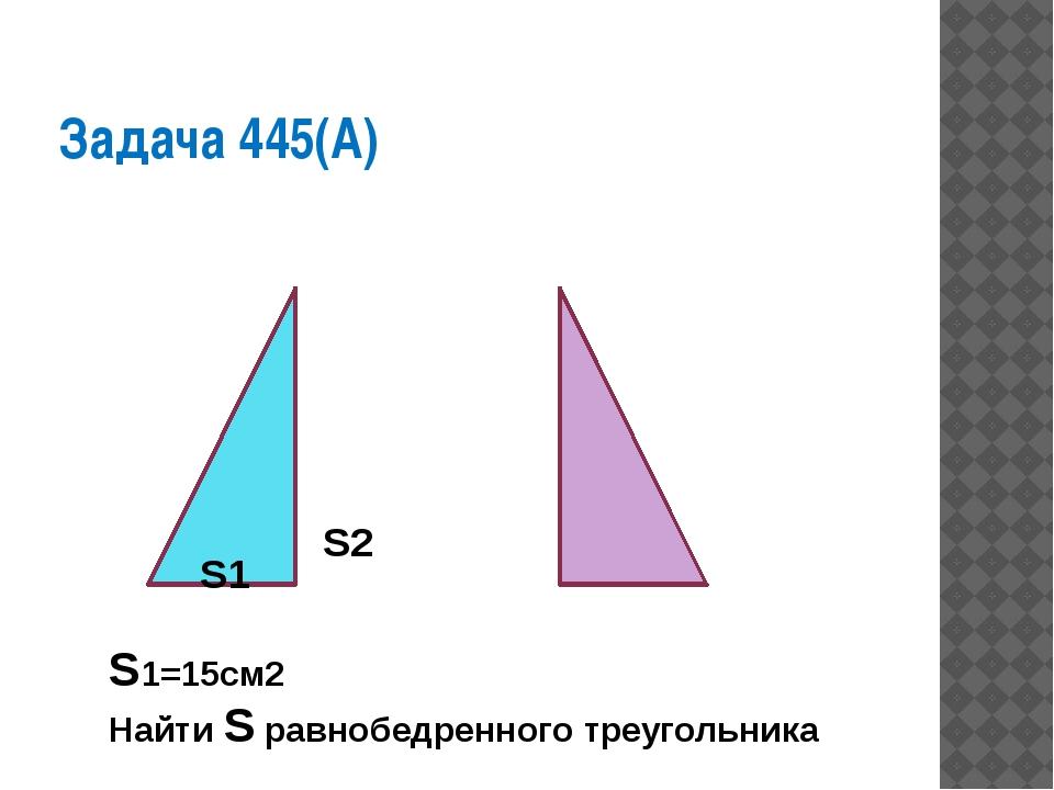 Задача 445(А) S1 S2 S1=15см2 Найти S равнобедренного треугольника