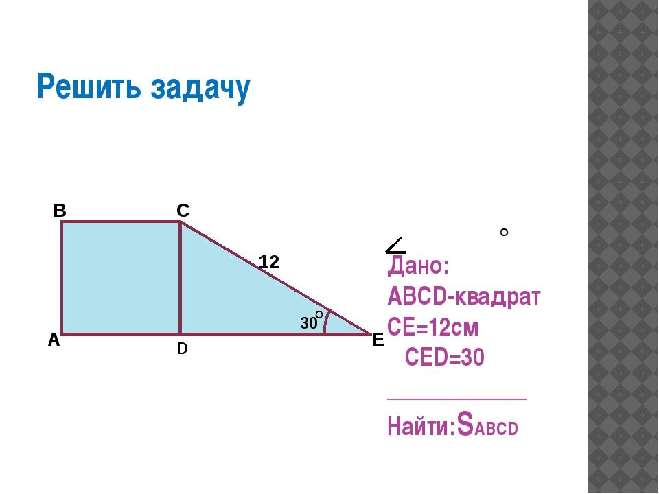 30 Решить задачу Дано: ABCD-квадрат CE=12см CED=30 ____________ Найти:SABCD...