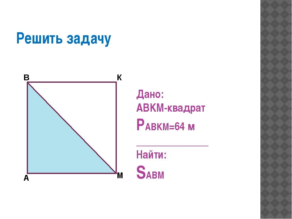 Решить задачу Дано: ABKM-квадрат PABKM=64 м ______________ Найти: SABM А В К М
