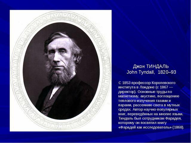 Джон ТИНДАЛЬ John Tyndall, 1820–93 С 1853 профессор Королевского института в...