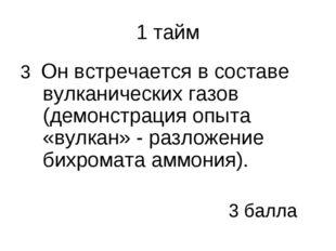 1 тайм 3 Он встречается в составе вулканических газов (демонстрация опыта «ву