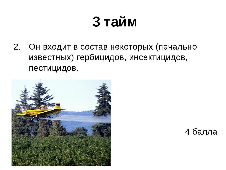 3 тайм Он входит в состав некоторых (печально известных) гербицидов, инсекти...
