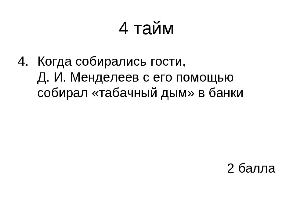 4 тайм Когда собирались гости, Д.И.Менделеев с его помощью собирал «табачны...