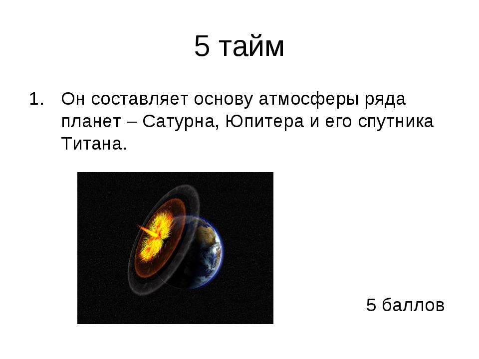 5 тайм Он составляет основу атмосферы ряда планет–Сатурна, Юпитера и его сп...