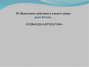 IV. Выполните действия и узнаете длину реки Катунь.  (9,928-(0,32+1,02*2,9