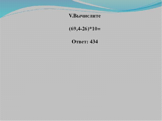 V.Вычислите  (69,4-26)*10=  Ответ: 434