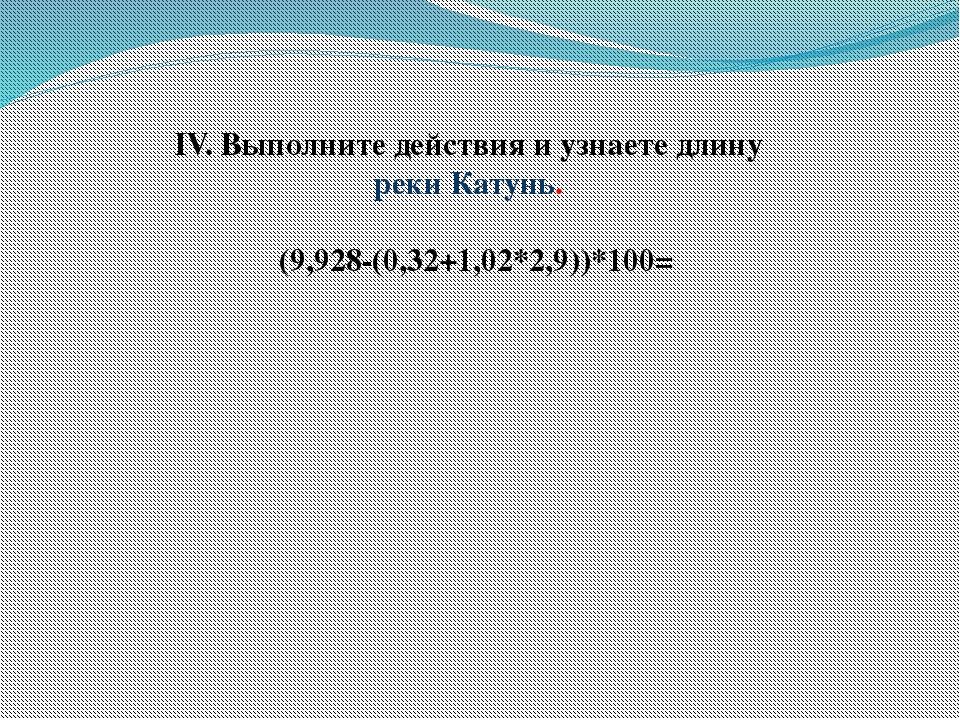 IV. Выполните действия и узнаете длину реки Катунь.  (9,928-(0,32+1,02*2,9...