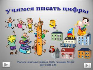 Учитель начальных классов ГБОУ Гимназии №1572 Донникова Е.М.