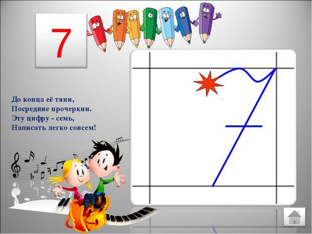 До конца её тяни, Посредине прочеркни. Эту цифру - семь, Написать легко совсем!