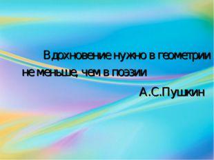 Вдохновение нужно в геометрии не меньше, чем в поэзии А.С.Пушкин