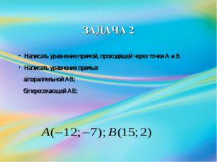 ЗАДАЧА 2 Написать уравнение прямой, проходящей через точки А и В. Написать ур