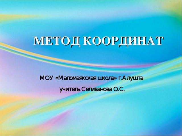 МЕТОД КООРДИНАТ МОУ «Маломаякская школа» г.Алушта учитель Селиванова О.С.