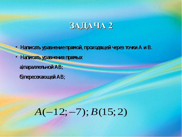 ЗАДАЧА 2 Написать уравнение прямой, проходящей через точки А и В. Написать ур...