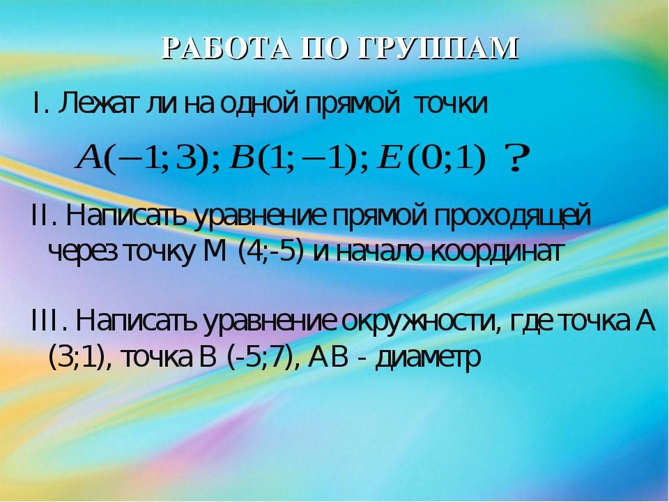 РАБОТА ПО ГРУППАМ I. Лежат ли на одной прямой точки II. Написать уравнение пр...