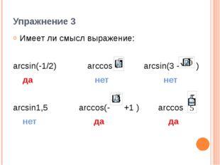 Упражнение 3 Имеет ли смысл выражение: arcsin(-1/2) arccos arcsin(3 - ) да не