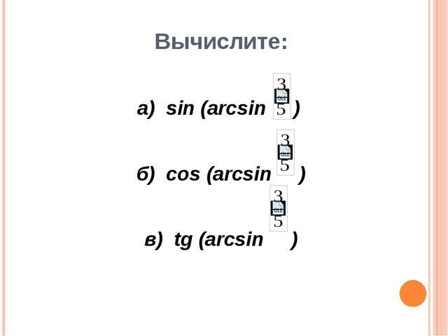 Вычислите: а) sin (arcsin ) б) cos (arcsin ) в) tg (arcsin )