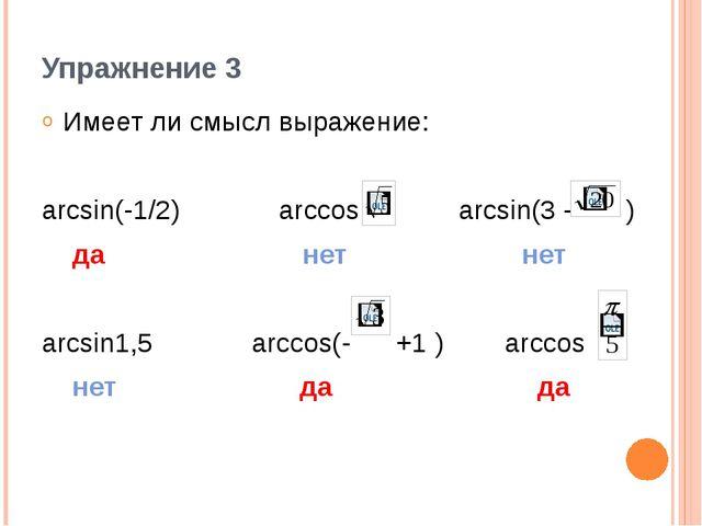 Упражнение 3 Имеет ли смысл выражение: arcsin(-1/2) arccos arcsin(3 - ) да не...