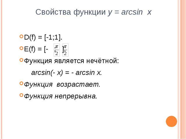 Свойства функции y = arcsin x D(f) = [-1;1]. E(f) = [- ; ]. Функция является...