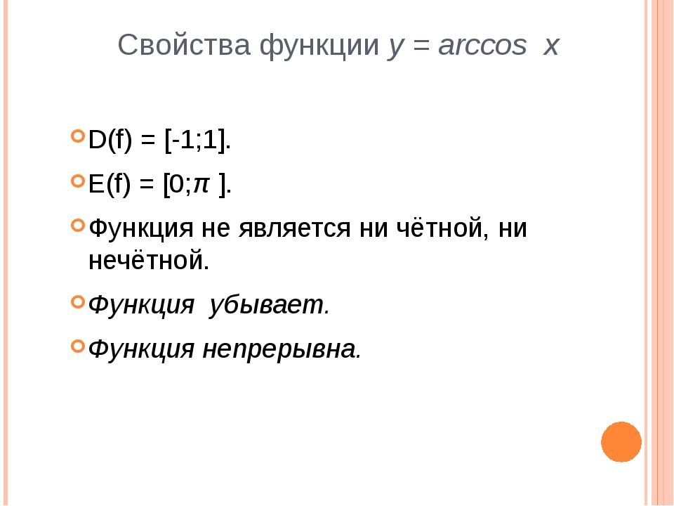 Свойства функции y = arccos x D(f) = [-1;1]. E(f) = [0;π ]. Функция не являет...