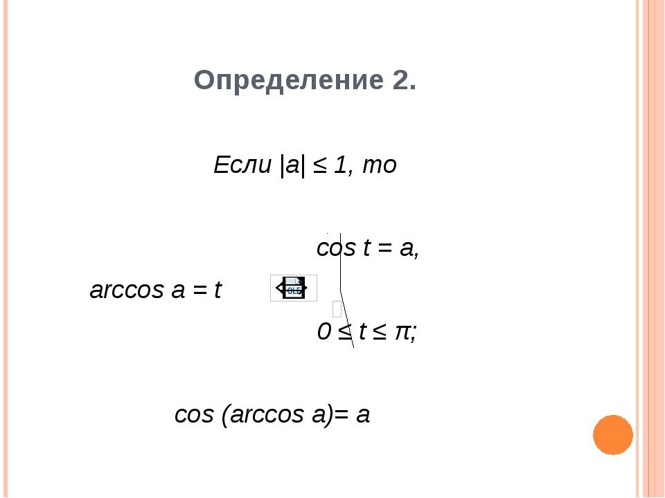 Определение 2. Если |a| ≤ 1, то cos t = a, arccos a = t 0 ≤ t ≤ π; cos (arcco...