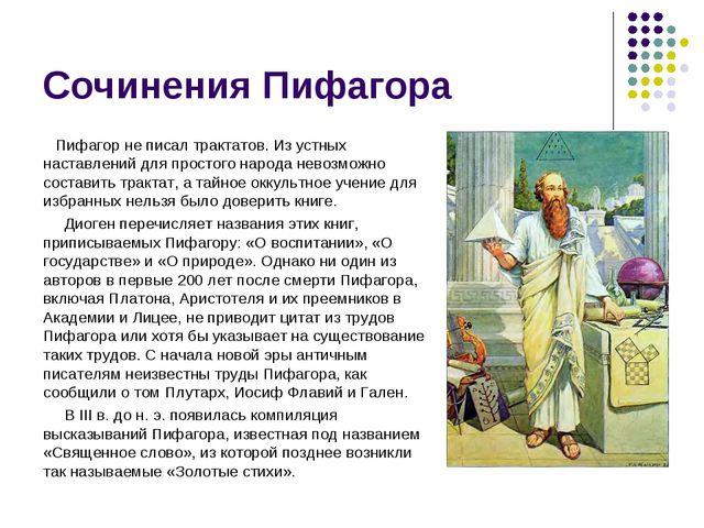 Сочинения Пифагора Пифагор не писал трактатов. Из устных наставлений для прос...