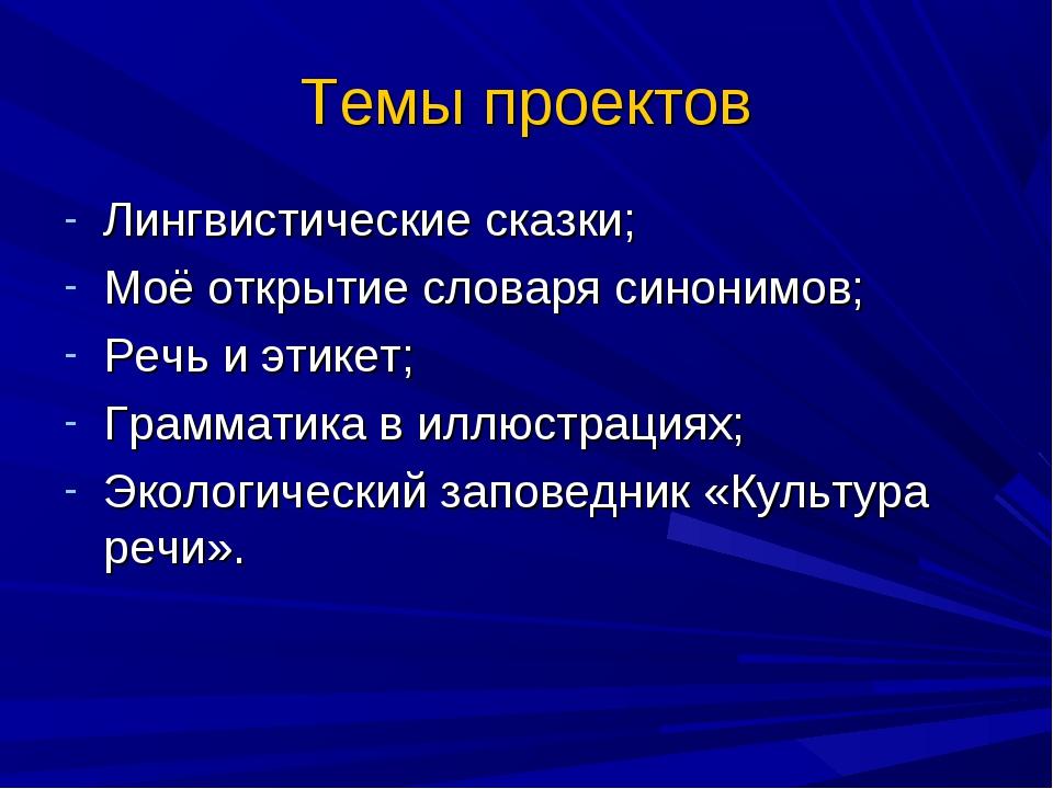 Темы проектов Лингвистические сказки; Моё открытие словаря синонимов; Речь и...