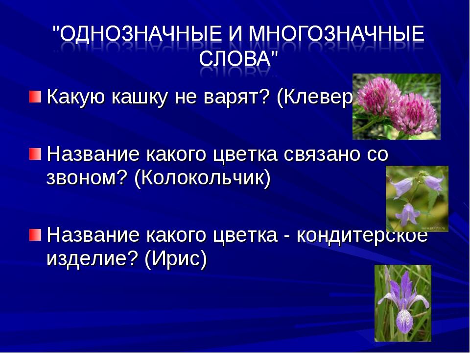 Какую кашку не варят? (Клевер) Название какого цветка связано со звоном? (Кол...
