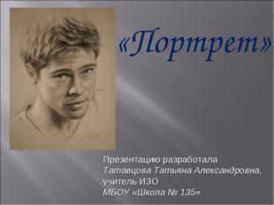 «Портрет» Презентацию разработала Татавцова Татьяна Александровна, учитель ИЗ