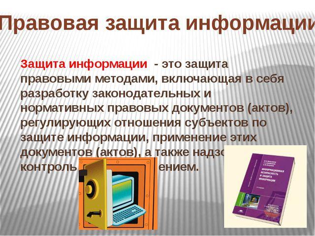 Правовая защита информации Защита информации - это защита правовыми методами,...