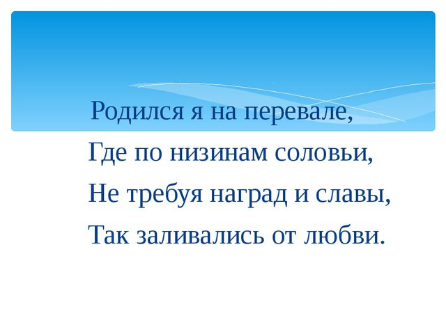 Родился я на перевале, Где по низинам соловьи, Не требуя наград и славы, Так...