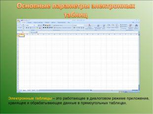 Электронные таблицы – это работающее в диалоговом режиме приложение, хранящее