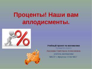 Проценты! Наши вам аплодисменты. Учебный проект по математике Руководитель пр