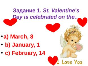 Задание 1. St. Valentine's Day is celebrated on the… a) March, 8 b) January