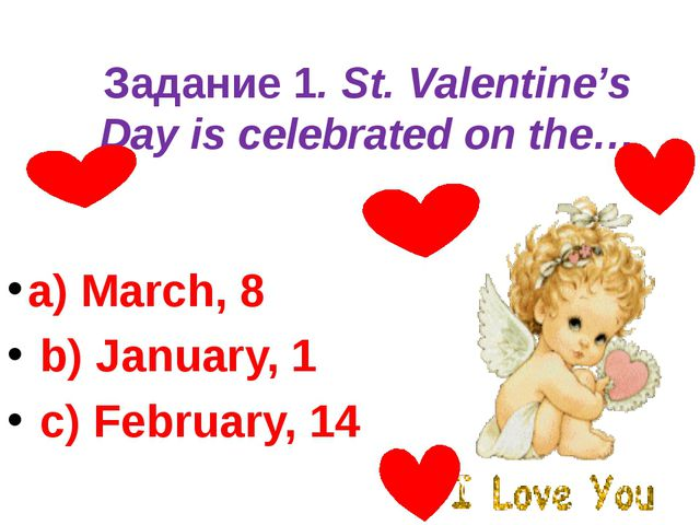 Задание 1. St. Valentine's Day is celebrated on the… a) March, 8 b) January...