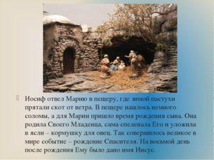 Иосиф отвел Марию в пещеру, где зимой пастухи прятали скот от ветра. В пещере