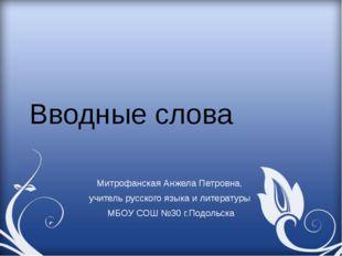 Вводные слова Митрофанская Анжела Петровна, учитель русского языка и литерату