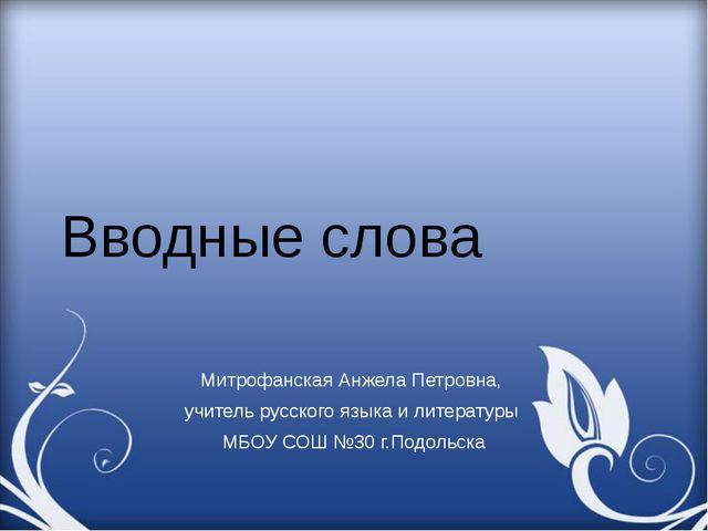 Вводные слова Митрофанская Анжела Петровна, учитель русского языка и литерату...