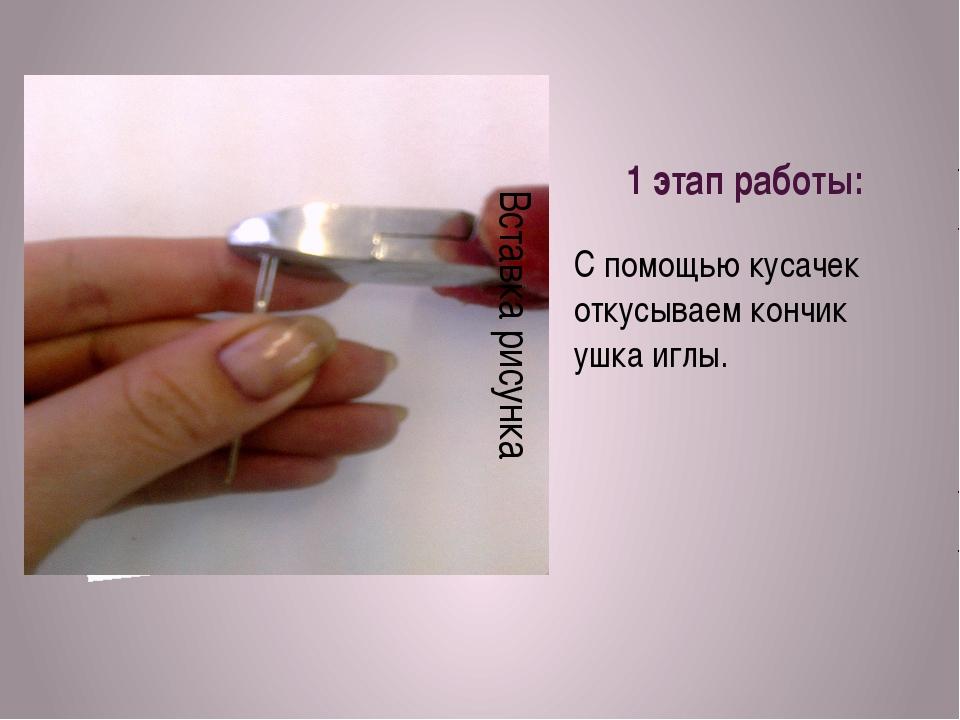 1 этап работы: С помощью кусачек откусываем кончик ушка иглы.