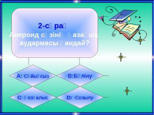 2-сұрақ Анероид сөзінің қазақша аудармасы қандай? А: Сұйықсыз B:Бүліну C: Қоз