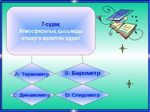 7-сұрақ Атмосфералық қысымды өлшеуге арналған құрал А: Термометр B: Барометр