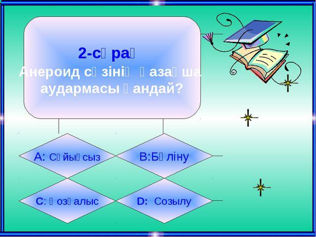 2-сұрақ Анероид сөзінің қазақша аудармасы қандай? А: Сұйықсыз B:Бүліну C: Қоз...